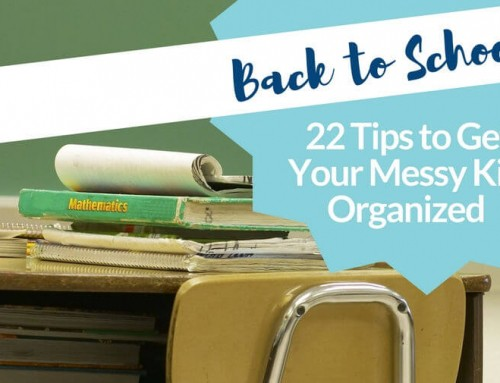 Back to School: 22 Organization Tips for Messy Kids… and Stressed Out Parents