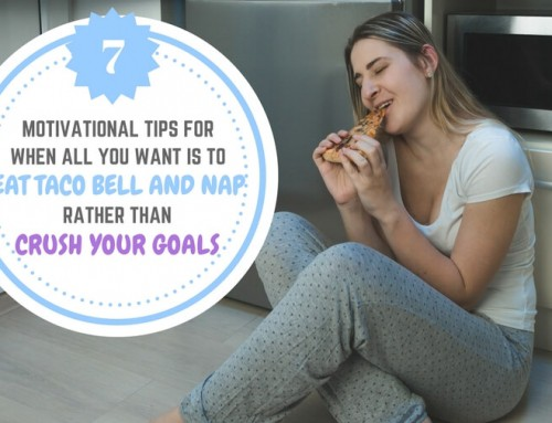 7 Motivational Tips for When All You Want is to Eat Taco Bell and Nap Rather than Crush Your Goals