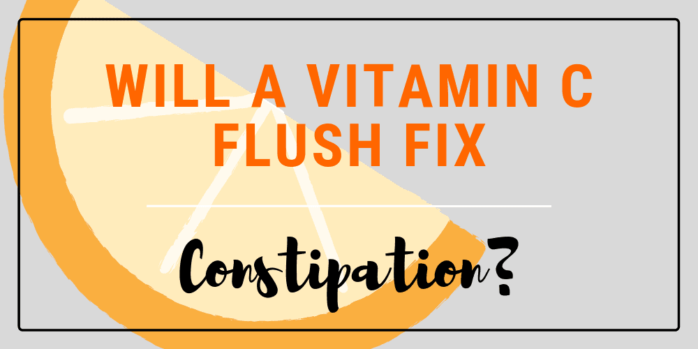 A vitamin C flush is a great way to fix constipation.